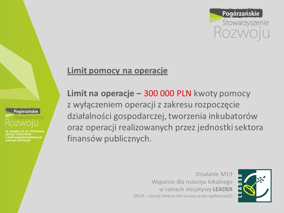 Limit pomocy na operacje Limit na operacje – 300 000 PLN kwoty pomocy z wyłączeniem operacji z zakresu rozpoczęcie działalności gospodarczej, tworzenia inkubatorów oraz operacji realizowanych przez jednostki sektora finansów publicznych.