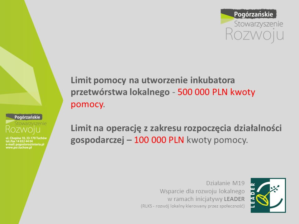 Limit pomocy na utworzenie inkubatora przetwórstwa lokalnego - 500 000 PLN kwoty pomocy. Limit na operację z zakresu rozpoczęcia działalności gospodarczej – 100 000 PLN kwoty pomocy.