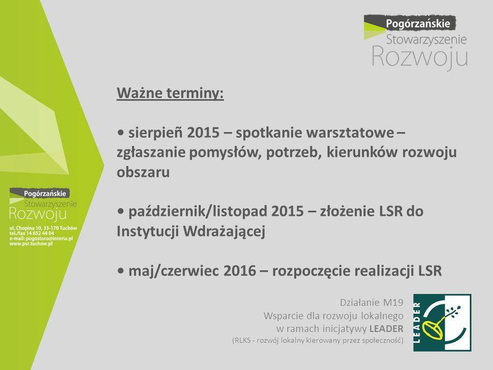 Ważne terminy: • sierpieñ 2015 – spotkanie warsztatowe – zgłaszanie pomysłów, potrzeb, kierunków rozwoju obszaru • październik/listopad 2015 – złożenie LSR do Instytucji Wdrażającej • maj/czerwiec 2016 – rozpoczęcie realizacji LSR
