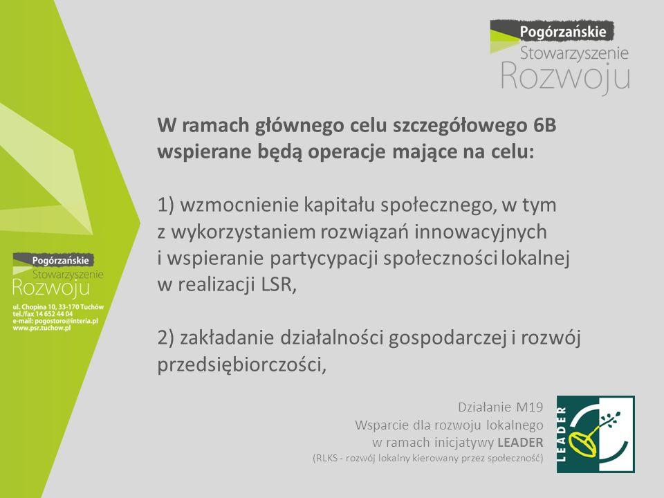 W ramach głównego celu szczegółowego 6B wspierane będą operacje mające na celu: 1) wzmocnienie kapitału społecznego, w tym z wykorzystaniem rozwiązań innowacyjnych i wspieranie partycypacji społeczności lokalnej w realizacji LSR, 2) zakładanie działalności gospodarczej i rozwój przedsiębiorczości,