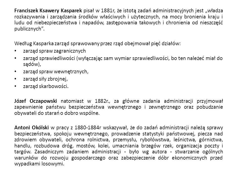 """Franciszek Ksawery Kasparek pisał w 1881r, że istotą zadań administracyjnych jest """"władza rozkazywania i zarządzania środków właściwych i użytecznych, na mocy bronienia kraju i ludu od niebezpieczeństwa i napadów, zastępowania takowych i chronienia od nieszczęść publicznych ."""