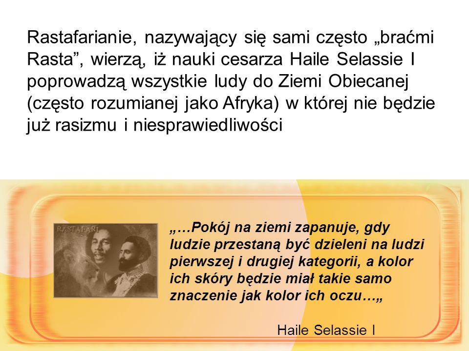 """Rastafarianie, nazywający się sami często """"braćmi Rasta , wierzą, iż nauki cesarza Haile Selassie I poprowadzą wszystkie ludy do Ziemi Obiecanej (często rozumianej jako Afryka) w której nie będzie już rasizmu i niesprawiedliwości"""