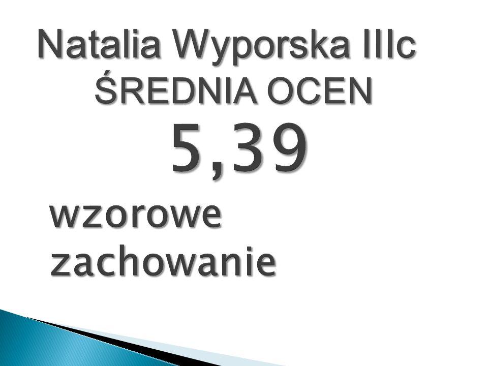 Natalia Wyporska IIIc ŚREDNIA OCEN 5,39 wzorowe zachowanie
