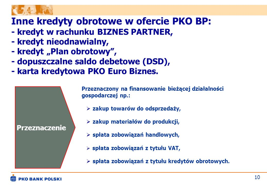 """Inne kredyty obrotowe w ofercie PKO BP: - kredyt w rachunku BIZNES PARTNER, - kredyt nieodnawialny, - kredyt """"Plan obrotowy , - dopuszczalne saldo debetowe (DSD), - karta kredytowa PKO Euro Biznes."""
