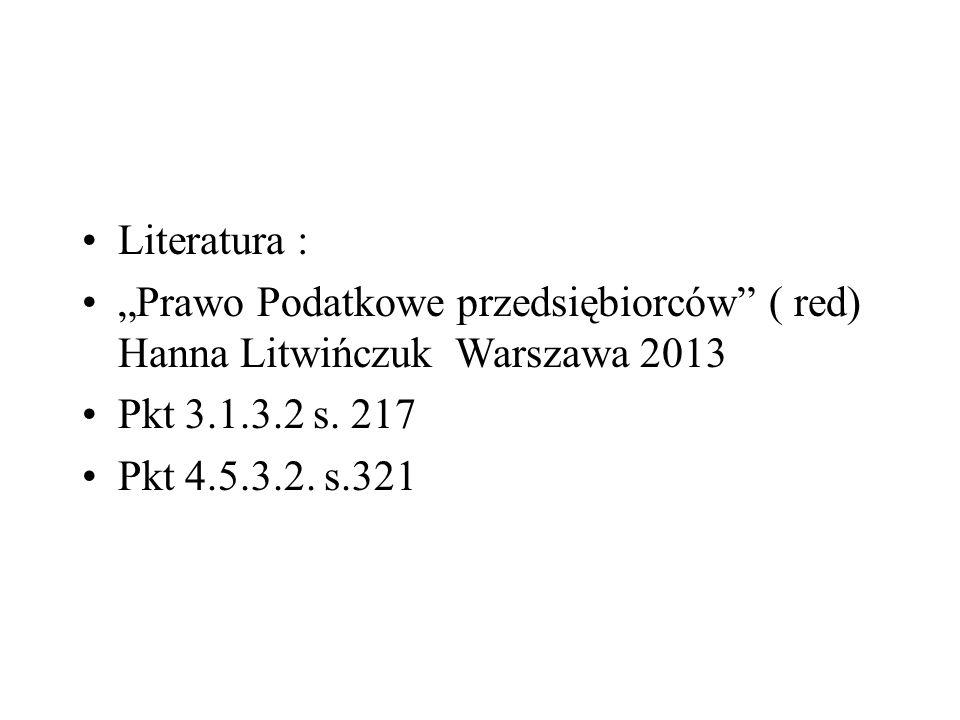 """Literatura : """"Prawo Podatkowe przedsiębiorców ( red) Hanna Litwińczuk Warszawa 2013. Pkt 3.1.3.2 s. 217."""