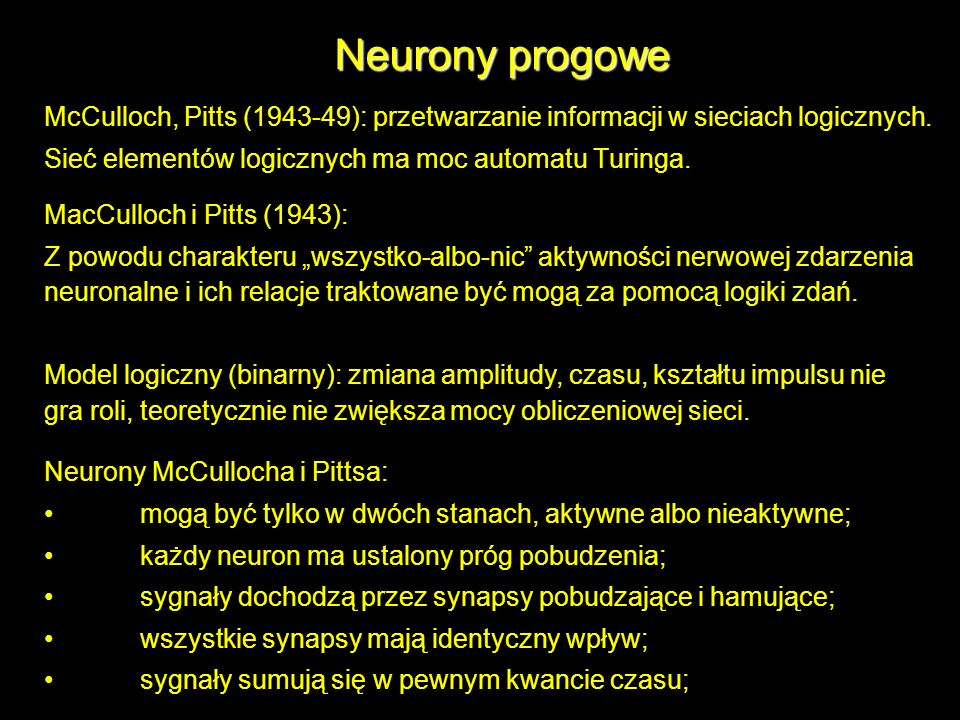 Neurony progowe McCulloch, Pitts (1943-49): przetwarzanie informacji w sieciach logicznych. Sieć elementów logicznych ma moc automatu Turinga.