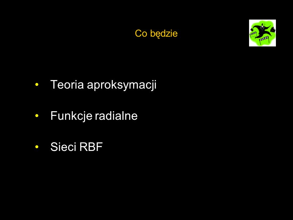 Teoria aproksymacji Funkcje radialne Sieci RBF Co będzie