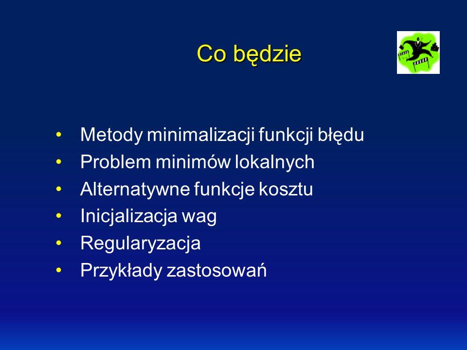 Co będzie Metody minimalizacji funkcji błędu Problem minimów lokalnych