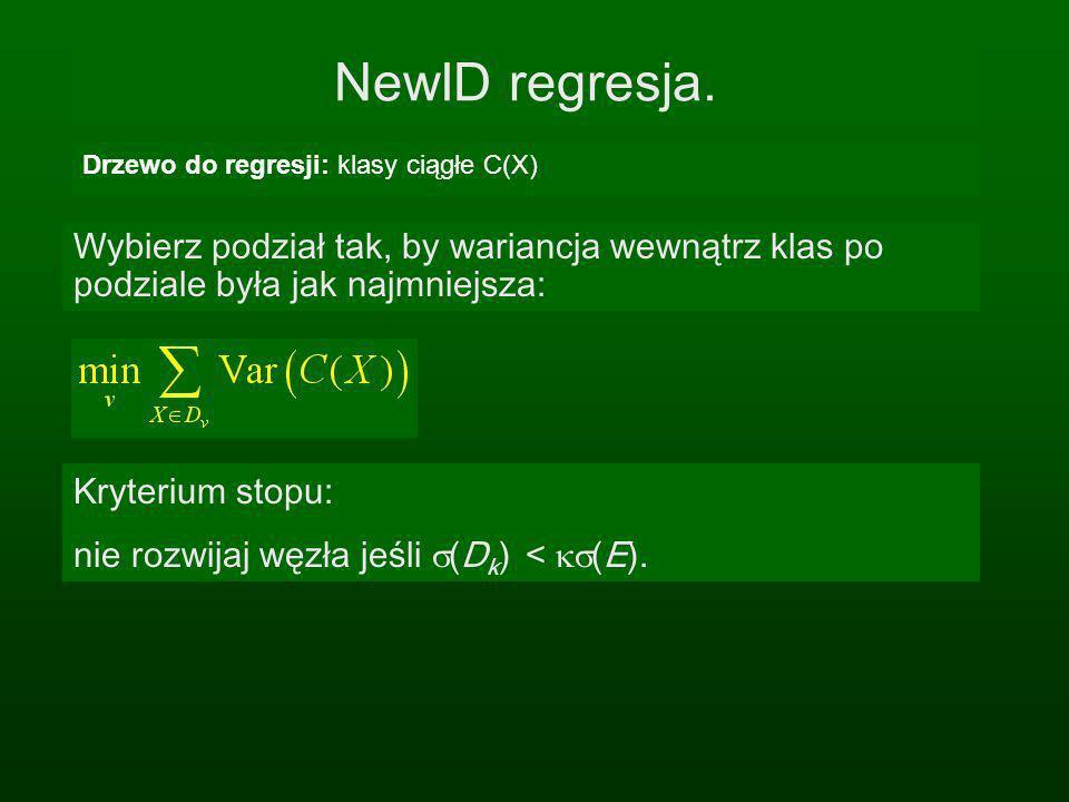 NewID regresja. Drzewo do regresji: klasy ciągłe C(X) Wybierz podział tak, by wariancja wewnątrz klas po podziale była jak najmniejsza: