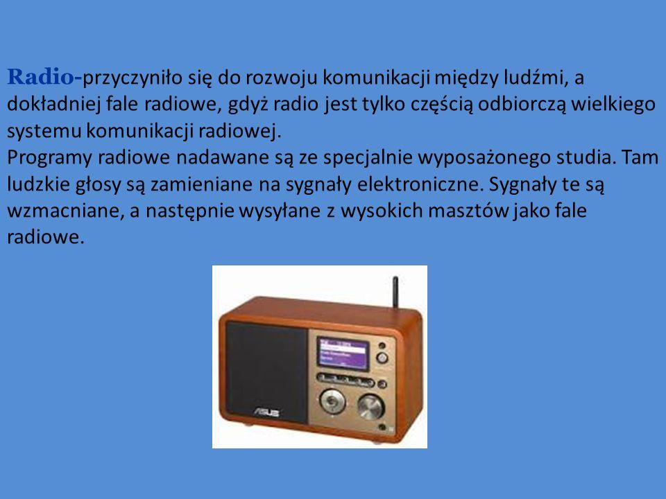 Radio-przyczyniło się do rozwoju komunikacji między ludźmi, a dokładniej fale radiowe, gdyż radio jest tylko częścią odbiorczą wielkiego systemu komunikacji radiowej.