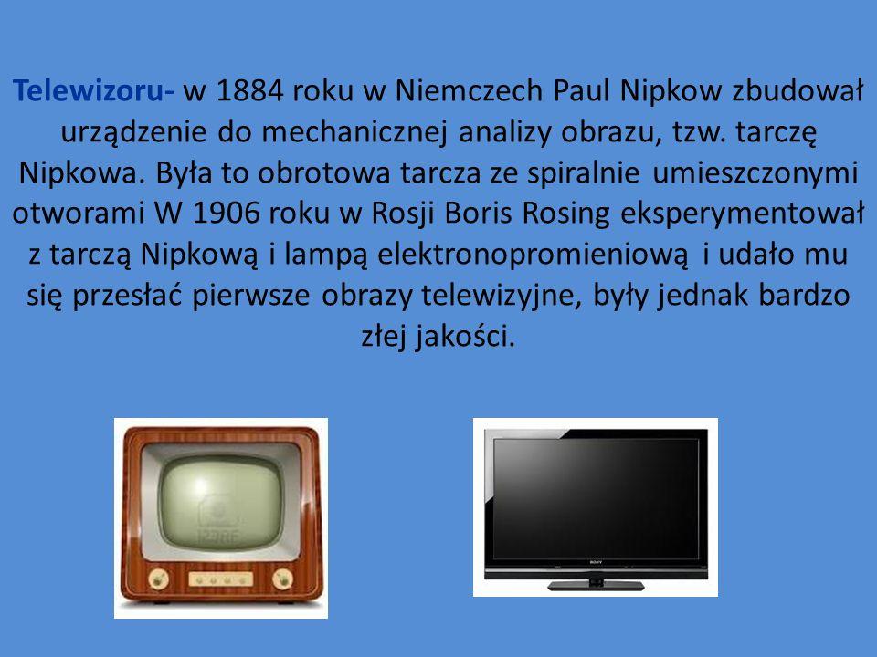 Telewizoru- w 1884 roku w Niemczech Paul Nipkow zbudował urządzenie do mechanicznej analizy obrazu, tzw.