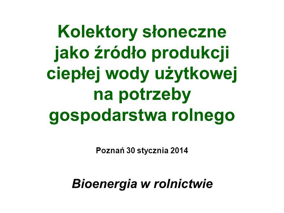 Kolektory słoneczne jako źródło produkcji ciepłej wody użytkowej na potrzeby gospodarstwa rolnego Poznań 30 stycznia 2014 Bioenergia w rolnictwie