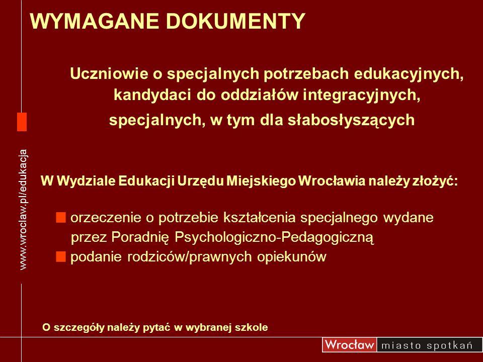www.wroclaw.pl/edukacja WYMAGANE DOKUMENTY. Uczniowie o specjalnych potrzebach edukacyjnych, kandydaci do oddziałów integracyjnych,