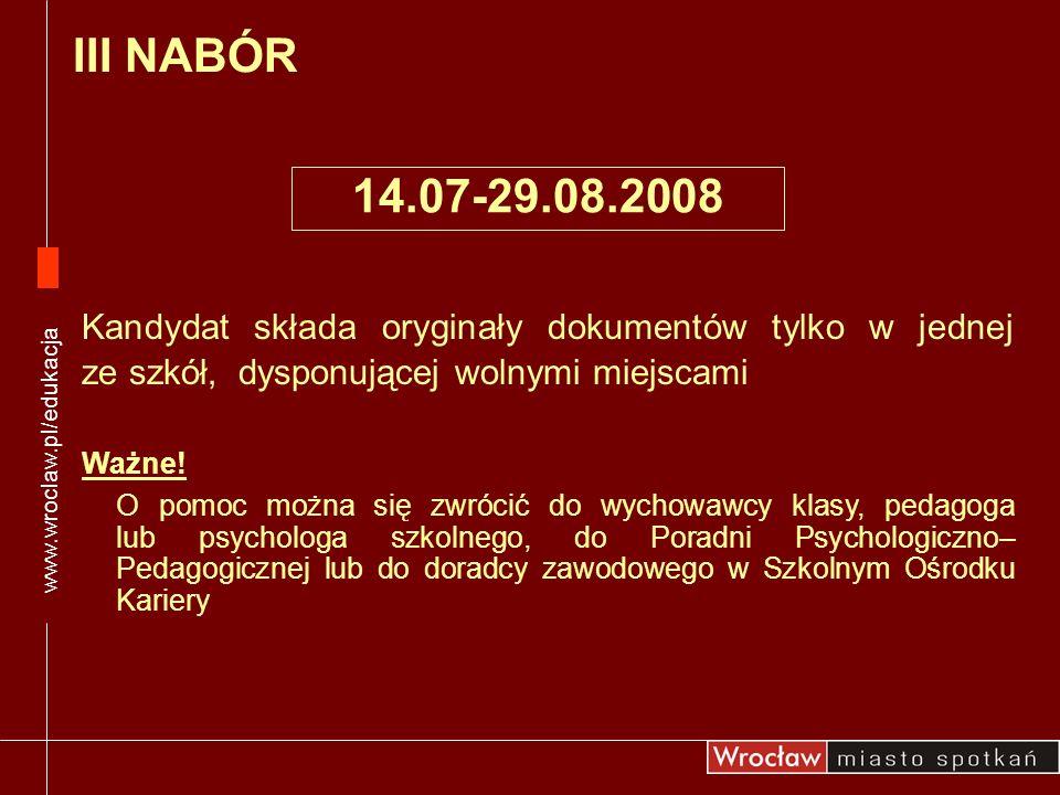 www.wroclaw.pl/edukacja III NABÓR. 14.07-29.08.2008. Kandydat składa oryginały dokumentów tylko w jednej ze szkół, dysponującej wolnymi miejscami.
