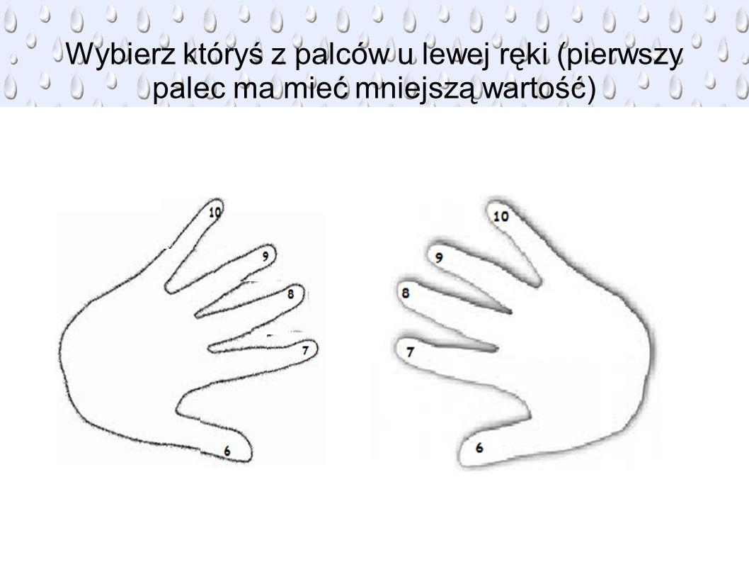 Wybierz któryś z palców u lewej ręki (pierwszy palec ma mieć mniejszą wartość)