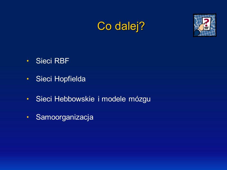 Co dalej Sieci RBF Sieci Hopfielda Sieci Hebbowskie i modele mózgu
