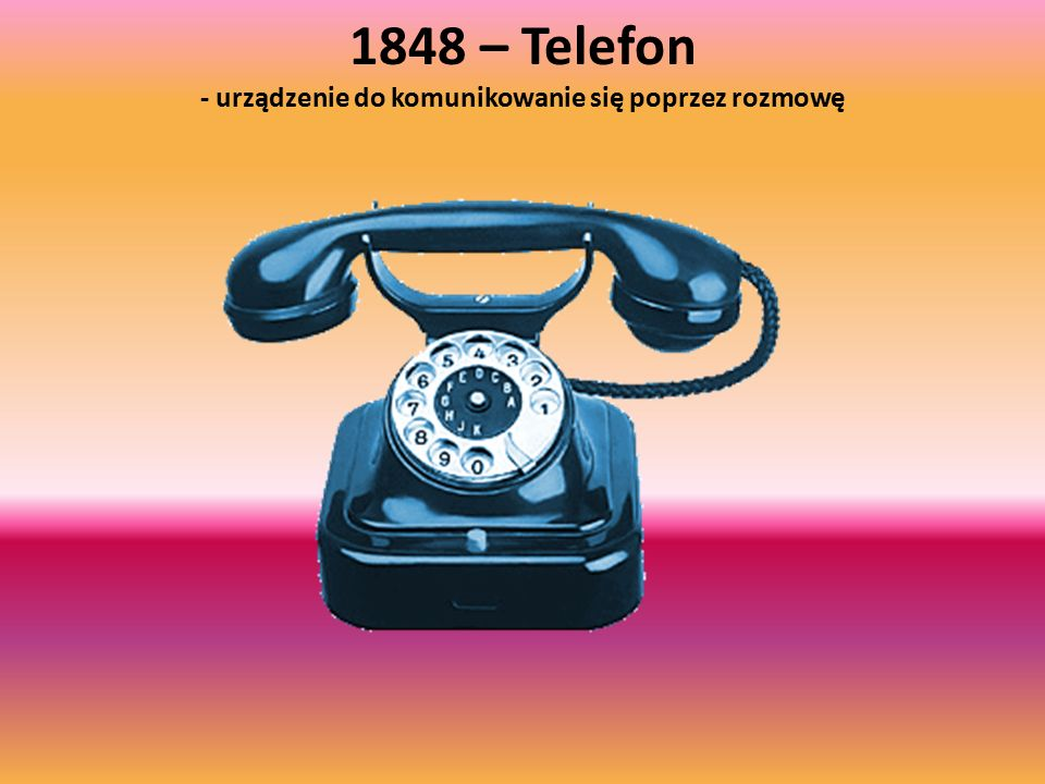 1848 – Telefon - urządzenie do komunikowanie się poprzez rozmowę