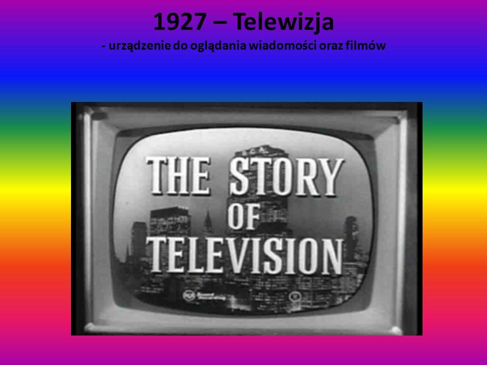 1927 – Telewizja - urządzenie do oglądania wiadomości oraz filmów