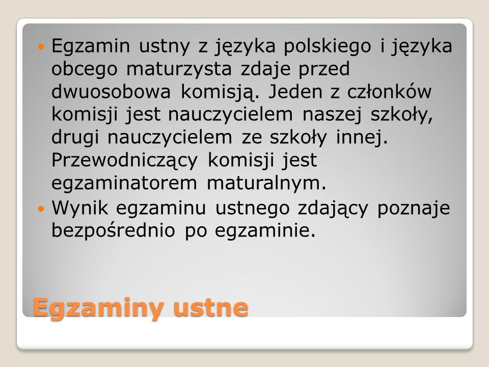 Egzamin ustny z języka polskiego i języka obcego maturzysta zdaje przed dwuosobowa komisją. Jeden z członków komisji jest nauczycielem naszej szkoły, drugi nauczycielem ze szkoły innej. Przewodniczący komisji jest egzaminatorem maturalnym.
