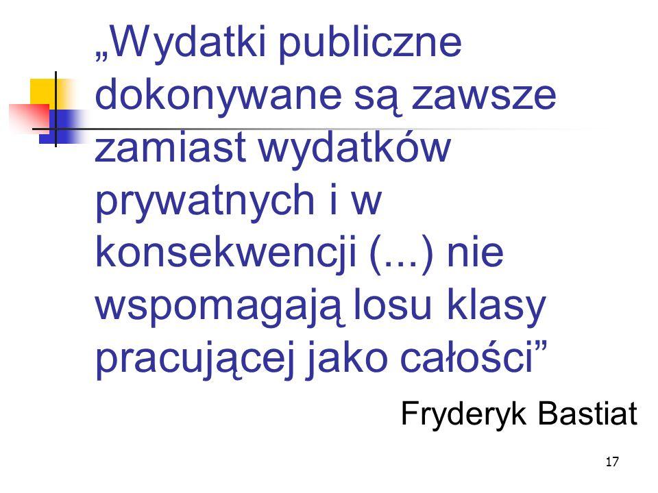 """""""Wydatki publiczne dokonywane są zawsze zamiast wydatków prywatnych i w konsekwencji (...) nie wspomagają losu klasy pracującej jako całości Fryderyk Bastiat"""