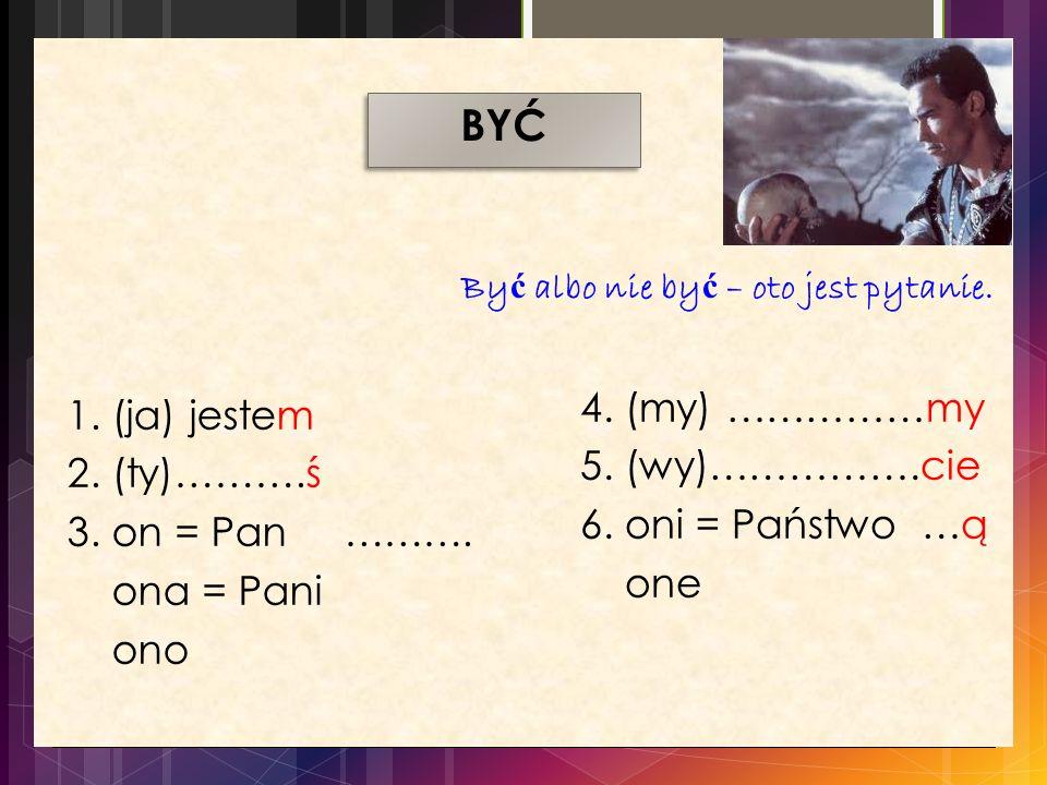 BYĆ Być albo nie być – oto jest pytanie. 4. (my) ……………my. 5. (wy)…………….cie. 6. oni = Państwo …ą.