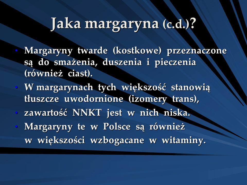 Jaka margaryna (c.d.) Margaryny twarde (kostkowe) przeznaczone są do smażenia, duszenia i pieczenia (również ciast).