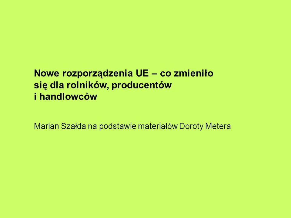 Nowe rozporządzenia UE – co zmieniło się dla rolników, producentów i handlowców Marian Szałda na podstawie materiałów Doroty Metera