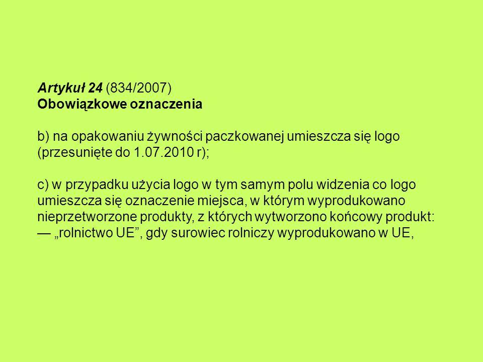"""Artykuł 24 (834/2007) Obowiązkowe oznaczenia b) na opakowaniu żywności paczkowanej umieszcza się logo (przesunięte do 1.07.2010 r); c) w przypadku użycia logo w tym samym polu widzenia co logo umieszcza się oznaczenie miejsca, w którym wyprodukowano nieprzetworzone produkty, z których wytworzono końcowy produkt: — """"rolnictwo UE , gdy surowiec rolniczy wyprodukowano w UE,"""