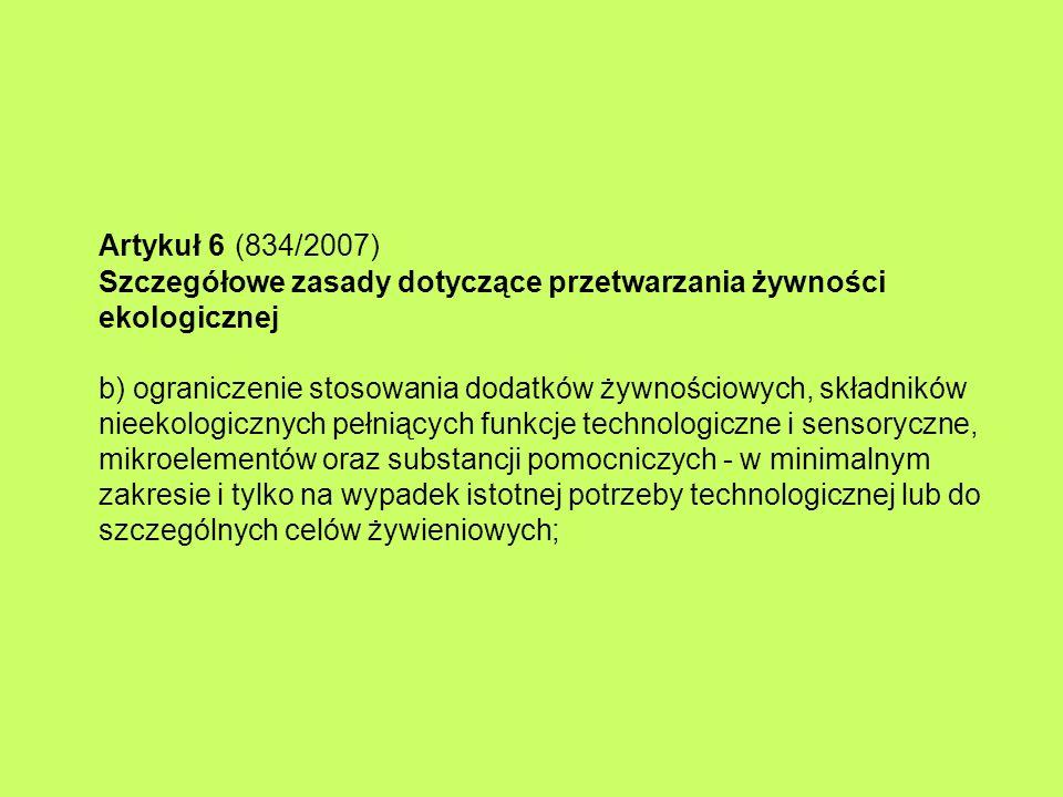 Artykuł 6 (834/2007) Szczegółowe zasady dotyczące przetwarzania żywności ekologicznej b) ograniczenie stosowania dodatków żywnościowych, składników nieekologicznych pełniących funkcje technologiczne i sensoryczne, mikroelementów oraz substancji pomocniczych - w minimalnym zakresie i tylko na wypadek istotnej potrzeby technologicznej lub do szczególnych celów żywieniowych;