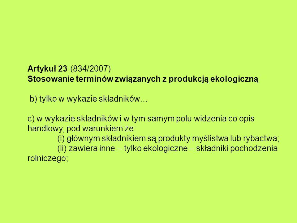 Artykuł 23 (834/2007) Stosowanie terminów związanych z produkcją ekologiczną b) tylko w wykazie składników… c) w wykazie składników i w tym samym polu widzenia co opis handlowy, pod warunkiem że: (i) głównym składnikiem są produkty myślistwa lub rybactwa; (ii) zawiera inne – tylko ekologiczne – składniki pochodzenia rolniczego;