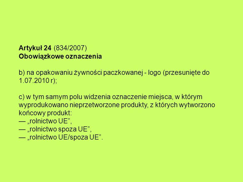 """Artykuł 24 (834/2007) Obowiązkowe oznaczenia b) na opakowaniu żywności paczkowanej - logo (przesunięte do 1.07.2010 r); c) w tym samym polu widzenia oznaczenie miejsca, w którym wyprodukowano nieprzetworzone produkty, z których wytworzono końcowy produkt: — """"rolnictwo UE , — """"rolnictwo spoza UE , — """"rolnictwo UE/spoza UE ."""
