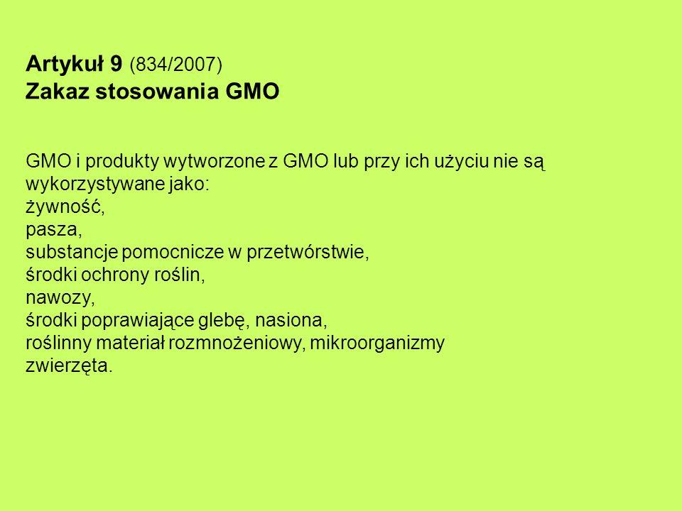 Artykuł 9 (834/2007) Zakaz stosowania GMO GMO i produkty wytworzone z GMO lub przy ich użyciu nie są wykorzystywane jako: żywność, pasza, substancje pomocnicze w przetwórstwie, środki ochrony roślin, nawozy, środki poprawiające glebę, nasiona, roślinny materiał rozmnożeniowy, mikroorganizmy zwierzęta.