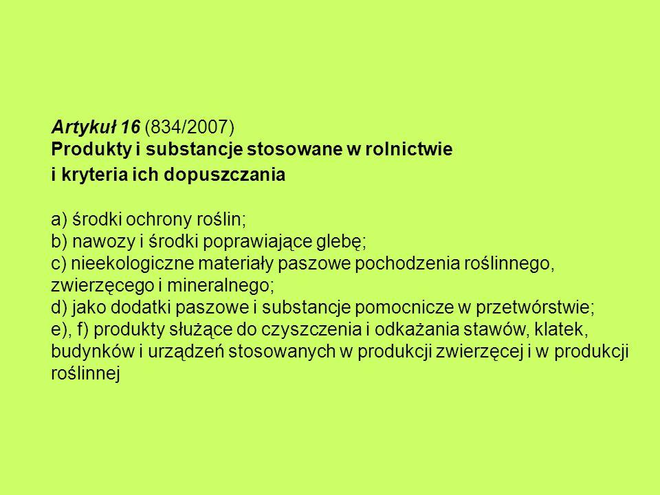 Artykuł 16 (834/2007) Produkty i substancje stosowane w rolnictwie i kryteria ich dopuszczania a) środki ochrony roślin; b) nawozy i środki poprawiające glebę; c) nieekologiczne materiały paszowe pochodzenia roślinnego, zwierzęcego i mineralnego; d) jako dodatki paszowe i substancje pomocnicze w przetwórstwie; e), f) produkty służące do czyszczenia i odkażania stawów, klatek, budynków i urządzeń stosowanych w produkcji zwierzęcej i w produkcji roślinnej