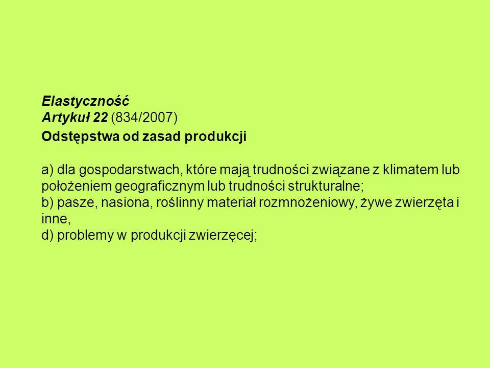 Elastyczność Artykuł 22 (834/2007) Odstępstwa od zasad produkcji a) dla gospodarstwach, które mają trudności związane z klimatem lub położeniem geograficznym lub trudności strukturalne; b) pasze, nasiona, roślinny materiał rozmnożeniowy, żywe zwierzęta i inne, d) problemy w produkcji zwierzęcej;