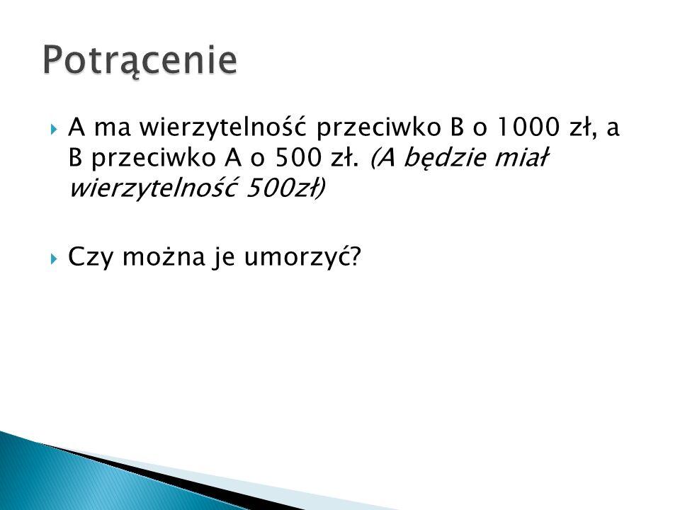 Potrącenie A ma wierzytelność przeciwko B o 1000 zł, a B przeciwko A o 500 zł. (A będzie miał wierzytelność 500zł)