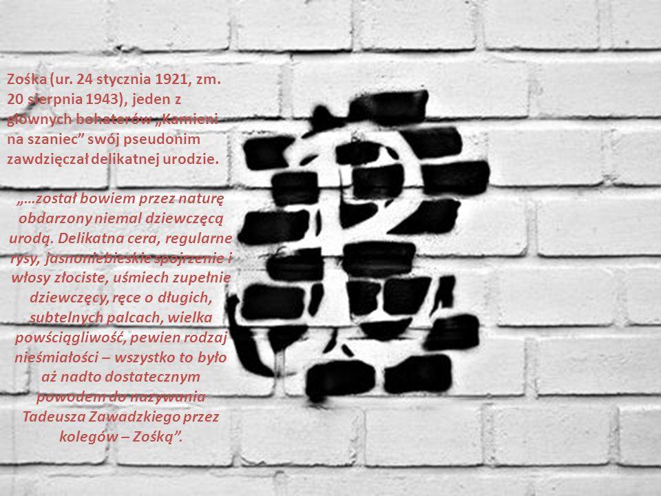 """Zośka (ur. 24 stycznia 1921, zm. 20 sierpnia 1943), jeden z głównych bohaterów """"Kamieni na szaniec swój pseudonim zawdzięczał delikatnej urodzie."""