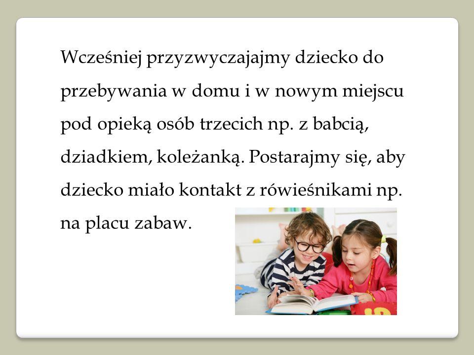 Wcześniej przyzwyczajajmy dziecko do przebywania w domu i w nowym miejscu pod opieką osób trzecich np.