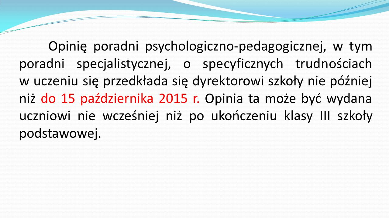 Opinię poradni psychologiczno-pedagogicznej, w tym poradni specjalistycznej, o specyficznych trudnościach w uczeniu się przedkłada się dyrektorowi szkoły nie później niż do 15 października 2015 r.