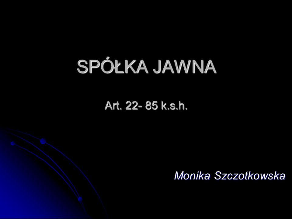 SPÓŁKA JAWNA Art. 22- 85 k.s.h. Monika Szczotkowska