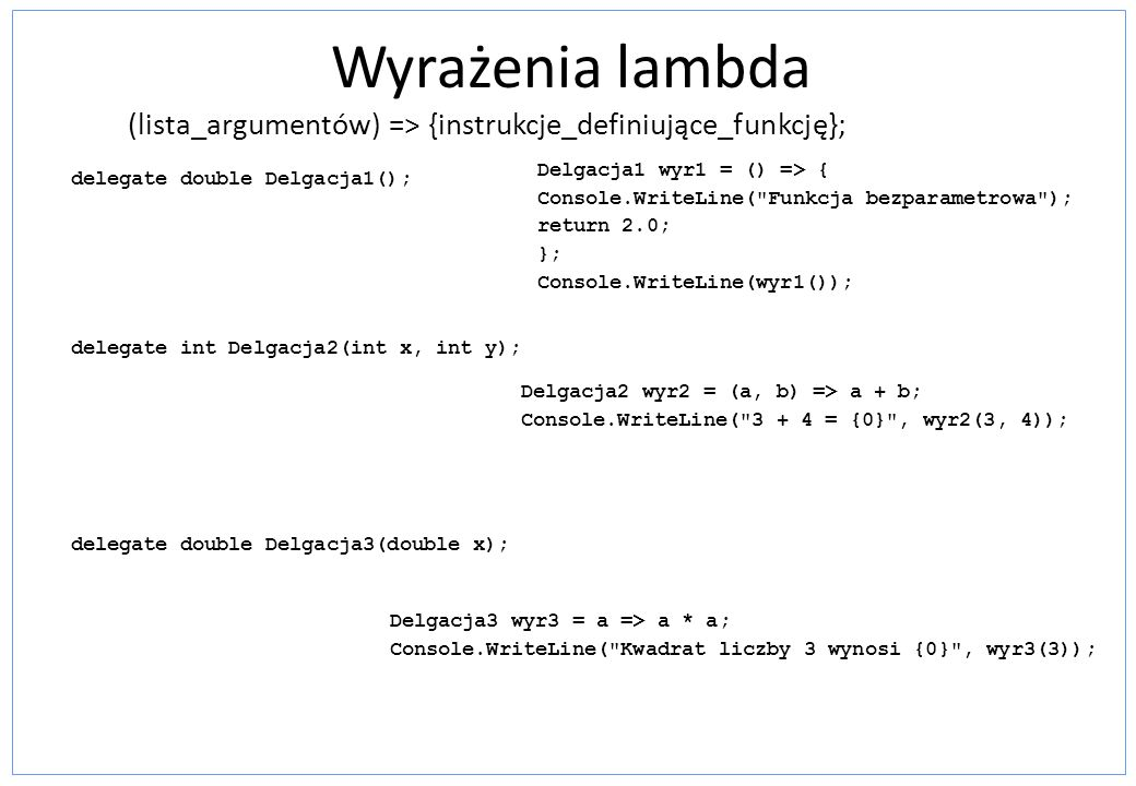 Wyrażenia lambda (lista_argumentów) => {instrukcje_definiujące_funkcję}; Delgacja1 wyr1 = () => { Console.WriteLine( Funkcja bezparametrowa );
