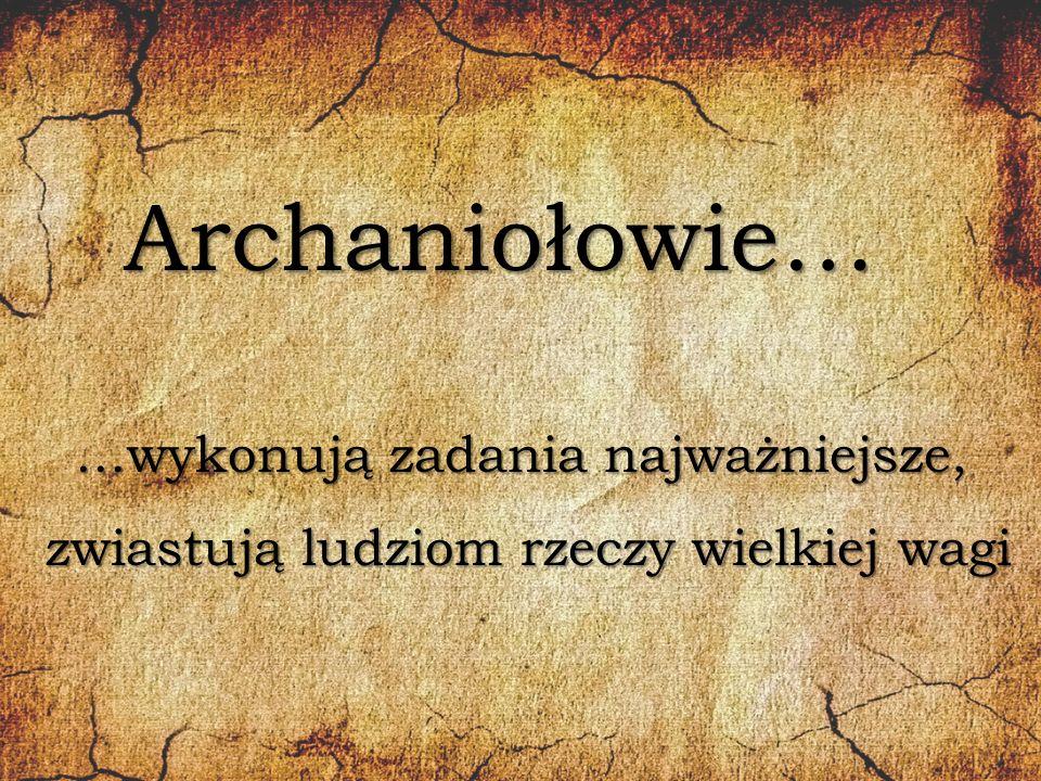 Archaniołowie… …wykonują zadania najważniejsze,