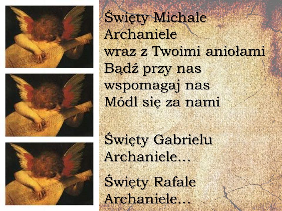 Święty Michale Archaniele wraz z Twoimi aniołami Bądź przy nas wspomagaj nas Módl się za nami