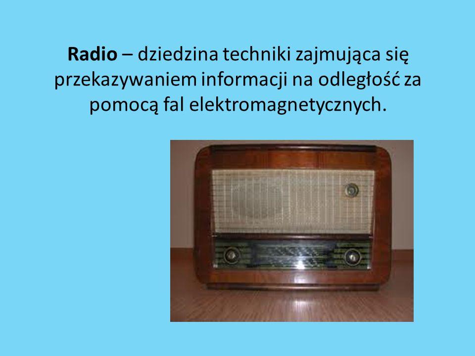 Radio – dziedzina techniki zajmująca się przekazywaniem informacji na odległość za pomocą fal elektromagnetycznych.