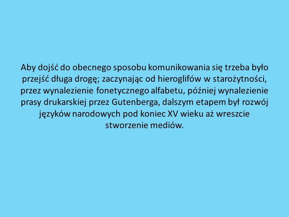 Aby dojść do obecnego sposobu komunikowania się trzeba było przejść długa drogę; zaczynając od hieroglifów w starożytności, przez wynalezienie fonetycznego alfabetu, później wynalezienie prasy drukarskiej przez Gutenberga, dalszym etapem był rozwój języków narodowych pod koniec XV wieku aż wreszcie stworzenie mediów.