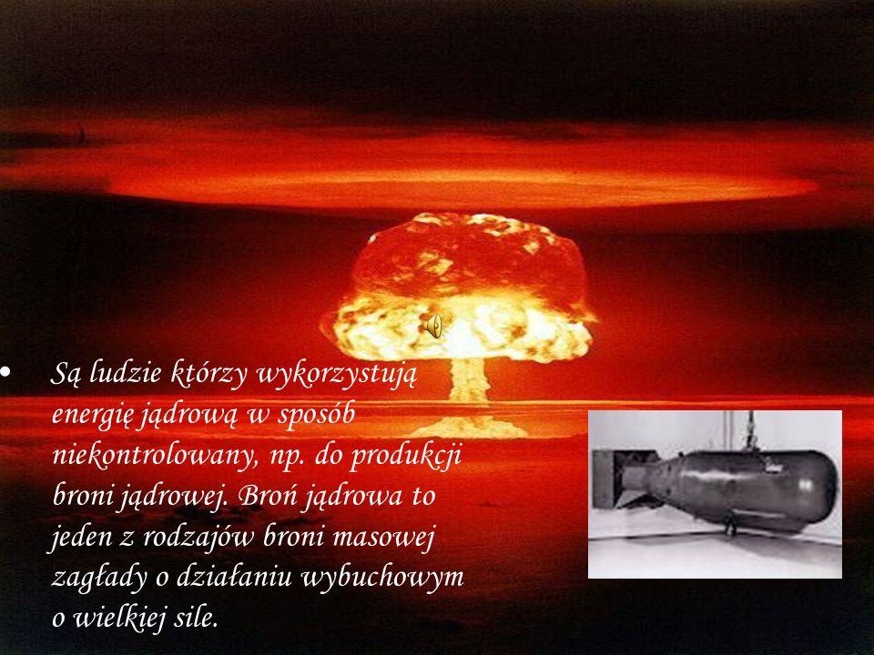 Są ludzie którzy wykorzystują energię jądrową w sposób niekontrolowany, np.