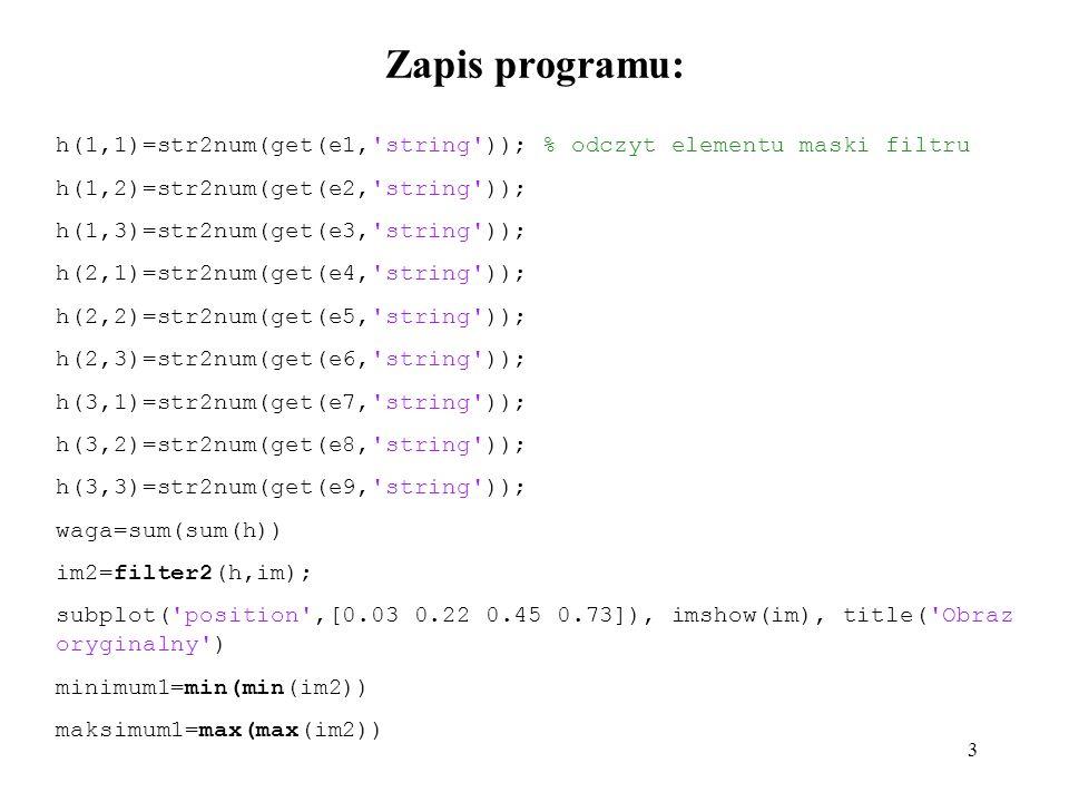 Zapis programu: h(1,1)=str2num(get(e1, string )); % odczyt elementu maski filtru. h(1,2)=str2num(get(e2, string ));