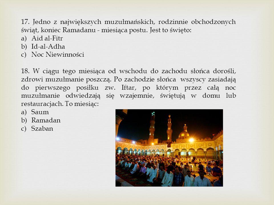 17. Jedno z największych muzułmańskich, rodzinnie obchodzonych świąt, koniec Ramadanu - miesiąca postu. Jest to święto:
