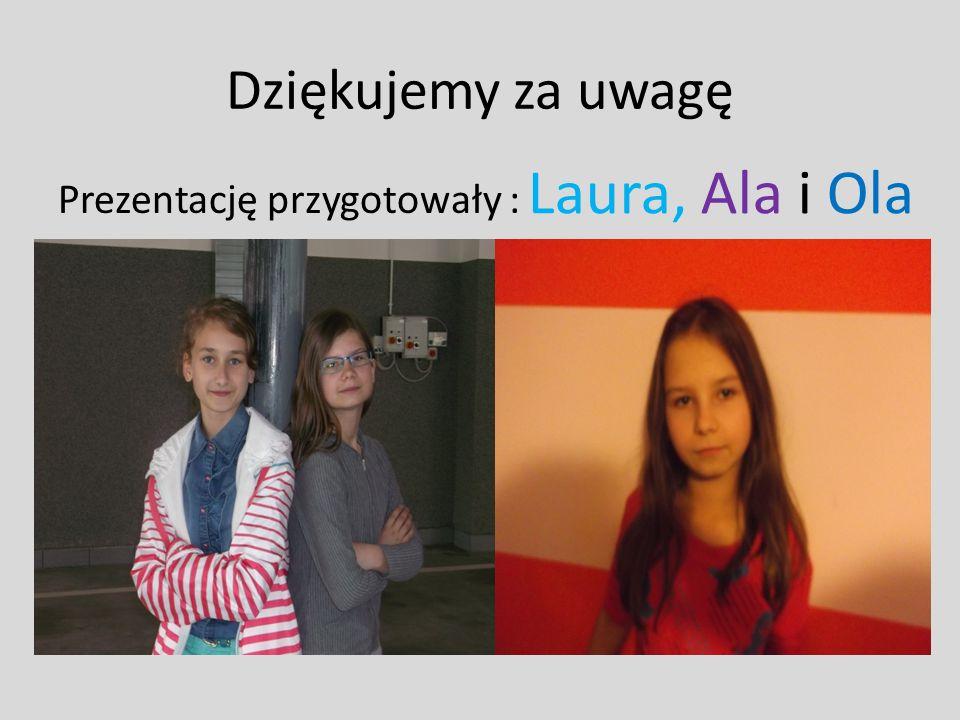 Dziękujemy za uwagę Laura, Ala i Ola Prezentację przygotowały :