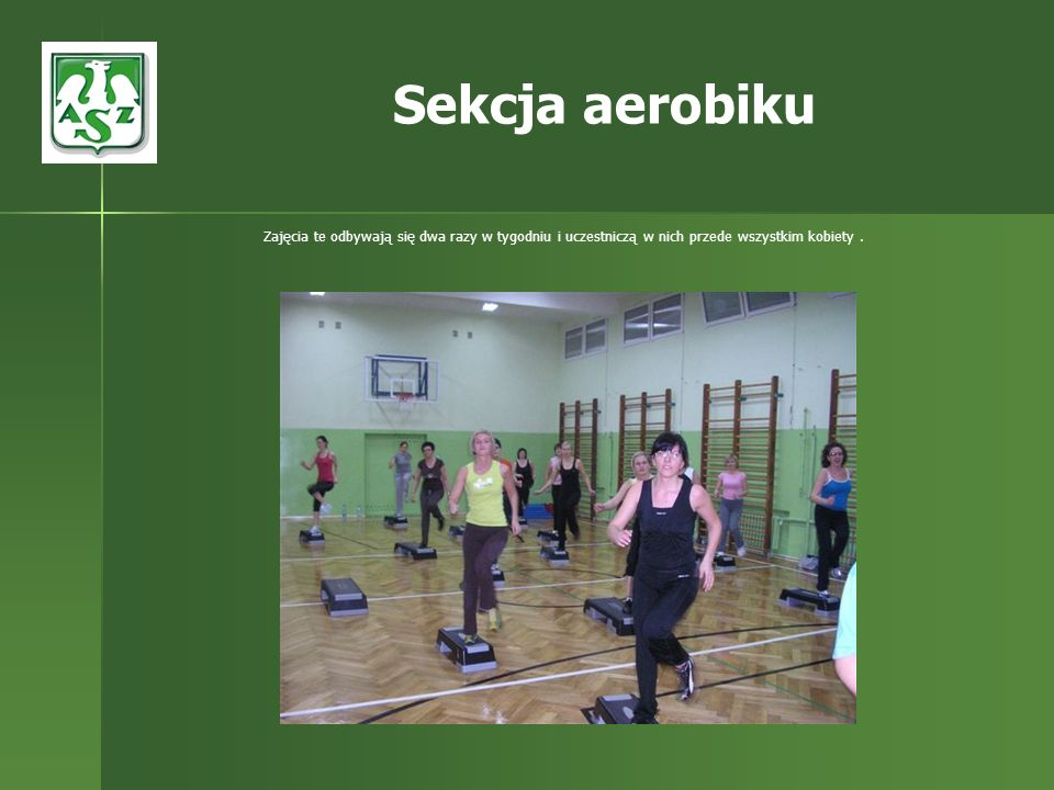 Sekcja aerobikuZajęcia te odbywają się dwa razy w tygodniu i uczestniczą w nich przede wszystkim kobiety .