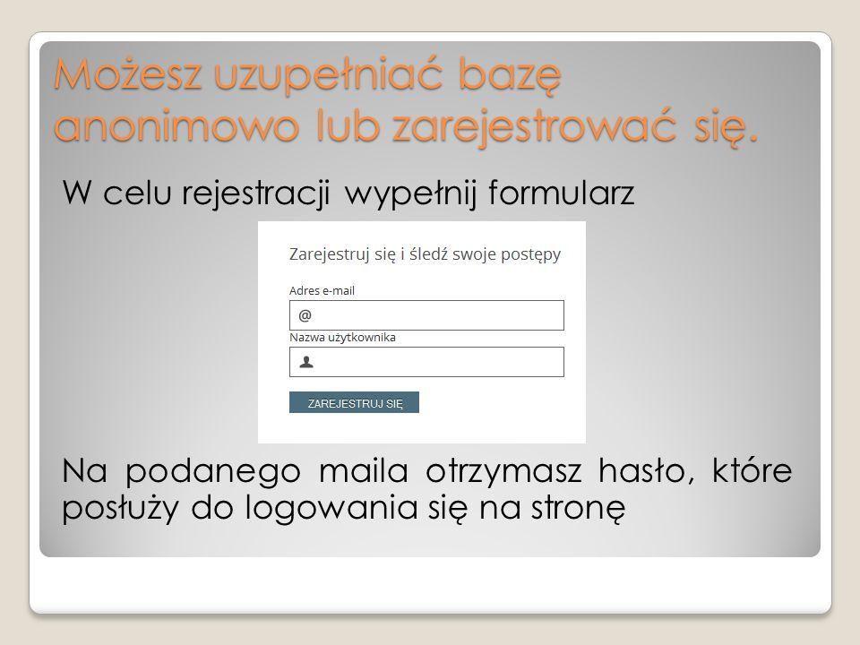 Możesz uzupełniać bazę anonimowo lub zarejestrować się.